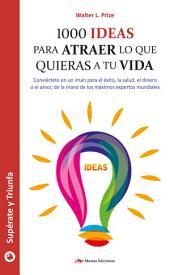 1000 ideas para atraer lo que quieras a tu vida: Guía práctica