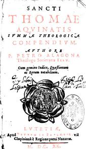 Sancti thomae Aquinatid Summae Theolgicae compendium, auctore P. Petro Alagona