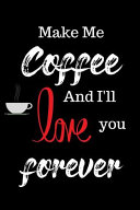 Make Me Coffee and I'll Love You Forever: Funny Notebook for Coffee Lovers!