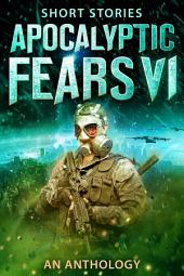 Apocalyptic Fears VI: An Anthology of Short Stories
