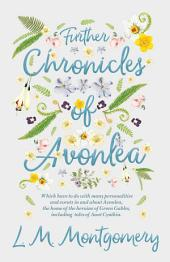 Further Chronicles of Avonlea - Which Have To Do With Many Personalities And Events In And About Avonlea, The Home Of The Heroine Of Green Gables, Including Tales Of Aunt Cynthia