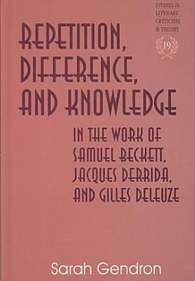 Repetition  Difference  and Knowledge in the Work of Samuel Beckett  Jacques Derrida  and Gilles Deleuze PDF