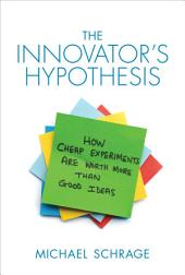 The Innovator's Hypothesis: How Cheap Experiments Are Worth More than Good Ideas