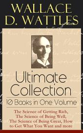 Wallace D. Wattles Ultimate Collection – 10 Books in One Volume: The Science of Getting Rich, The Science of Being Well, The Science of Being Great, How to Get What You Want and more: From one of the New Thought pioneers, author of Making of the Man Who Can or How to Promote Yourself and New Science of Living and Healing or Health Through New Thought and Fasting