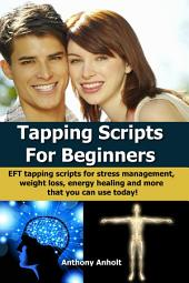 Tapping Scripts For Beginners: EFT Tapping scripts for stress management, weight loss, energy healing and many more (inspired by Nick Ortner, Gary Craig, William Lee and Judith Orloff)