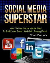 Social Media Superstar: How To Use Social Media Sites To Build Your Brand And Gain Raving Fans!