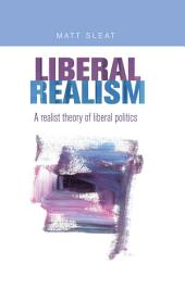 Liberal Realism: A realist theory of liberal politics