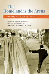 The Homeland Is the Arena: Religion, Transnationalism, and the Integration of Senegalese Immigrants in America