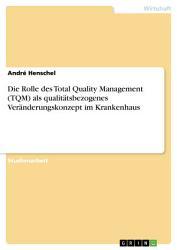 Die Rolle des Total Quality Management  TQM  als qualit  tsbezogenes Ver  nderungskonzept im Krankenhaus PDF