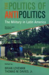 The Politics of Antipolitics: The Military in Latin America