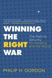 Winning the Right War: The Path to Security for America and the World