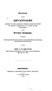 Oration on the Advantages Arising to the American Student from His Access to German Literature by Means of the Knowledge of the German Language: Delivered by the Request of the Directors of the Ev. Lutheran Theol. Seminary at Gettysburg, Before the Students of Said Seminary