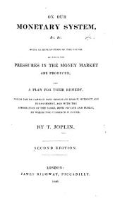 On our monetary system ... With an explanation of the causes by which the pressures in the money market are produced, and a plan for their remedy ... Second edition