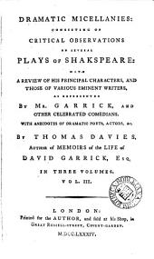 Dramatic Micellanies [sic]: Consisting of Critical Observations on Several Plays of Shakspeare: with a Review of His Principal Characters, and Those of Various Eminent Writers, as Represented by Mr. Garrick, and Other Celebrated Comedians. ... By Thomas Davies, ... In Three Volumes. ...