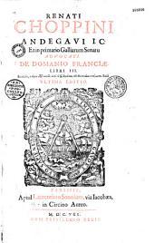 Renati Choppini,... de Domanio Franciae lib. III...