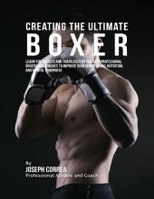 Creating the Ultimate Boxer: Learn the Secrets and Tricks Used By the Best Professional Boxers and Coaches to Improve Your Conditioning, Nutrition, and Mental Toughness