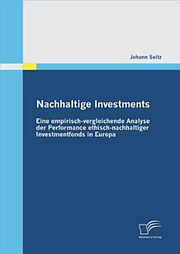 Nachhaltige Investments  Eine empirisch vergleichende Analyse der Performance ethisch nachhaltiger Investmentfonds in Europa PDF