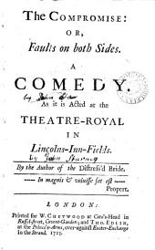 The compromise: or, faults on both sides. A comedy. As it is acted at the Theatre-Royal in Lincolns-Inn-Fields. By the author of The distress'd bride