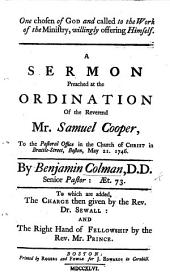 One chosen of God and called to the Work of the Ministry, willingly offering himself. A sermon preached at the ordination of the Reverend Mr. Samuel Cooper to the pastoral office in the Church of Christ in Brattle Street, Boston ... To which are added, the charge then given by the Rev. Dr. Sewall: and the Right Hand of Fellowship by the Rev. Mr. Prince