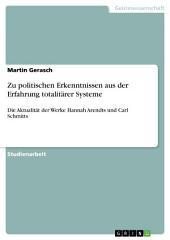 Zu politischen Erkenntnissen aus der Erfahrung totalitärer Systeme: Die Aktualität der Werke Hannah Arendts und Carl Schmitts