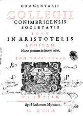 Commentarii collegii Conimbricensis Societatis Iesu in Aristotelis logicam: 1, Volume 1