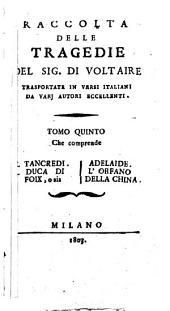 Raccolta delle tragedie del sig. Di Voltaire trasportate in versi italiani da varj autori eccellenti. Tomo primo [-settimo]: Tomo 5, Volume 5