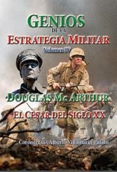 Genios de la Estrategia Militar IV: Douglas Mc Arthur: El Cesar del Siglo XX