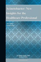 Acinetobacter: New Insights for the Healthcare Professional: 2011 Edition: ScholarlyPaper