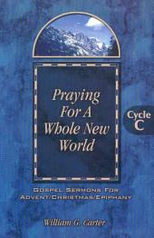 Praying for a Whole New World: Gospel Sermons for Advent/Christmas/Epiphany, Cycle C