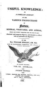 Useful Knowledge: Or, A Familiar Account of the Various Productions of Nature, Mineral, Vegetable, and Animal, which are Chiefly Employed for the Use of Man. Illus. with Numerous Figures, and Intended as a Work Both of Instruction and Reference, Volume 3
