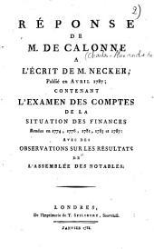 Réponse de M. de Calonne à l'écrit de m. Necker: publié en avril 1787 ; contenant l'examen des comptes de la situation des finances rendus en 1774, 1776, 1781, 1783 & 1787 : avec des observations sur les résultats de l'Assemblée des notables