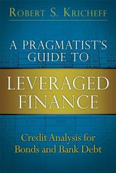 A Pragmatist's Guide to Leveraged Finance: Credit Analysis for Bonds and Bank Debt