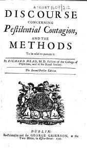 A Short Discourse concerning Pestilential Contagion and the methods to be used to prevent it ... The second Dublin edition