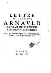 Lettre de monsieur Arnauld docteur de Sorbonne, a vne personne de condition: sur ce qui est arriué peu, dans vne Parroisse de Paris, à vn Seigneur de la Cour