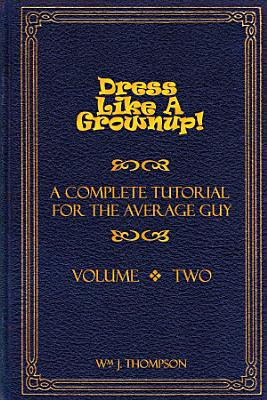 Dress Like A Grownup  A Complete Tutorial for the Average Guy  Volume Two