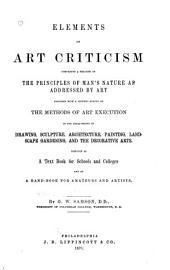 Elements of Art Criticism: Comprising a Treatise on the Principles of Man's Nature as Addressed by Art, Together with a Historic Survey of the Methods of Art Execution in the Departments of Drawing, Sculpture, Architecture, Painting, Landscape Gardening, and the Decorative Arts. Designed as a Text Book for Schools and Colleges, and as a Hand-book for Amateurs and Artists