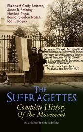 The Suffragettes – Complete History Of the Movement (6 Volumes in One Edition): The Battle for the Equal Rights: 1848-1922 (Including Letters, Newspaper Articles, Conference Reports, Speeches, Court Transcripts & Decisions)