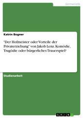 """""""Der Hofmeister oder Vorteile der Privaterziehung"""" von Jakob Lenz. Komödie, Tragödie oder bürgerliches Trauerspiel?"""