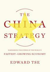 The China Strategy: Harnessing the Power of the World's Fastest-Growing Economy