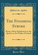 The Finishing Stroke  Being a Short Supplement to the Queries to the People of Ireland  Classic Reprint  PDF