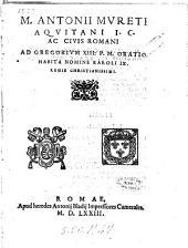 M. Antonij Mureti Aquitani ... Ad Gregorium 13. P. M. oratio habita nomine Karoli 9. regis christianissimi