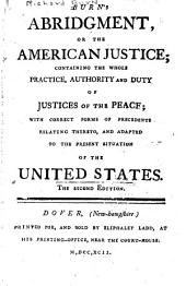 Burn's Abridgment, Or The American Justice: Containing the Whole Practice, Authority and Duty of Justices of the Peace : with Correct Forms of Precedents Relating Thereto, and Adapted to the Present Situation of the United States