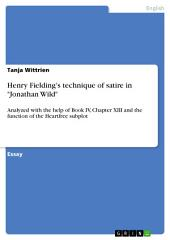 """Henry Fielding's technique of satire in """"Jonathan Wild"""": Analyzed with the help of Book IV, Chapter XIII and the function of the Heartfree subplot"""