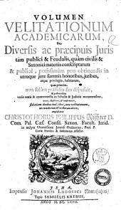Volumen velitationum Academicarum, de diversis ac præcipuis juris tam publici & Feudalis, quam civilis & Saxonici materiis conscriptarum & publice, potissimum pro obtinendis in utroque iure summis honoribus, iuribus, atque privilegiis, habitarum, quas primum non solum præsidio suo disposuit, & postmodum variis notis & controversiis in scholis & judiciis occurrentibus, auxit, illustravit, & confirmavit ... Christophorus Philippus Richter ..