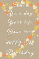 Here's to Your Day Your Life Your Love Happy 65th Birthday