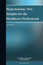 Hypertension: New Insights for the Healthcare Professional: 2011 Edition