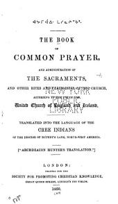 The Book of Common Prayer, and administration of the sacraments, and other rites and ceremonies of the church, according to the use of the United Church of England and Ireland: Trnaslated into the language of the Cree Indians of the diocese of Rupert's Land, North-west America