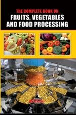The Complete Book on Fruits, Vegetables and Food Processing