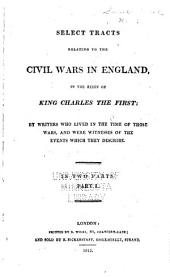 Select Tracts Relating to the Civil Wars in England, in the Reign of King Charles the First: Volume 1