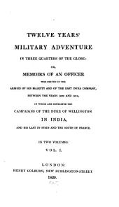Twelve Years' Military Adventure in Three Quarters of the Globe: Or, Memoirs of an Officer who Served in the Armies of His Majesty and of the East India Company, Between the Years 1802 and 1814, in which are Contained the Campaigns of the Duke of Wellington in India, and His Last in Spain and the South of France, Volume 1